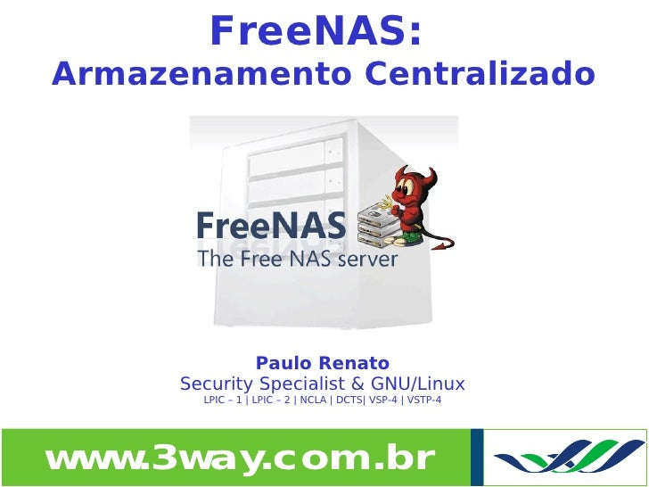 FreeNAS:     Armazenamento Centralizado                       Paulo Renato           Security Specialist & GNU/Linux      ...