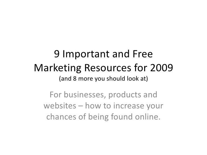 9 Important and Free Marketing Resources for 2009      (and 8 more you should look at)    For businesses, products and  we...
