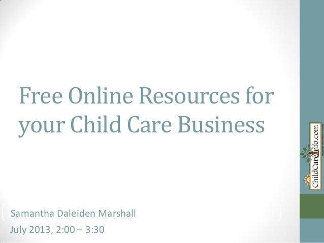Free Online Resources for your Child Care Business Samantha Kay-Daleiden Marshall July 2013, 2:00 – 3:30 Samantha Daleiden...