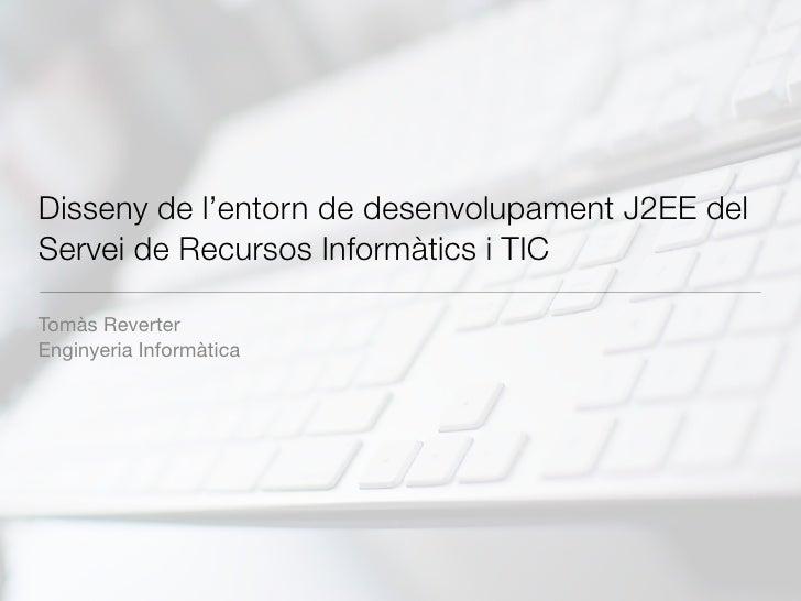 Disseny de l'entorn de desenvolupament J2EE del Servei de Recursos Informàtics i TIC  Tomàs Reverter Enginyeria Informàtica