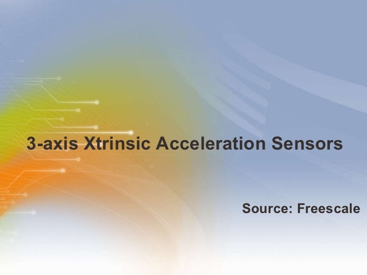 3-axis Xtrinsic Acceleration Sensors <ul><li>Source: Freescale </li></ul>