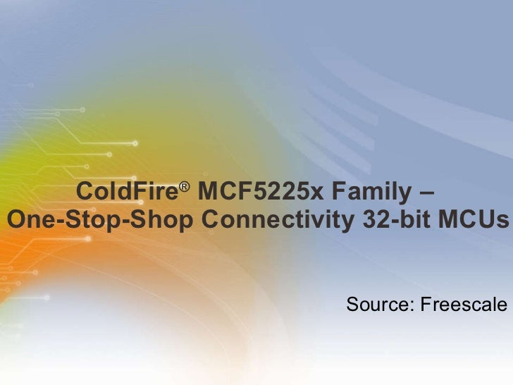 ColdFire ®  MCF5225x Family –  One-Stop-Shop Connectivity 32-bit MCUs Source: Freescale