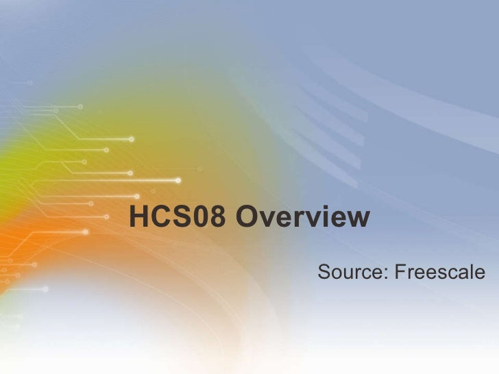 HCS08 Overview <ul><li>Source: Freescale </li></ul>