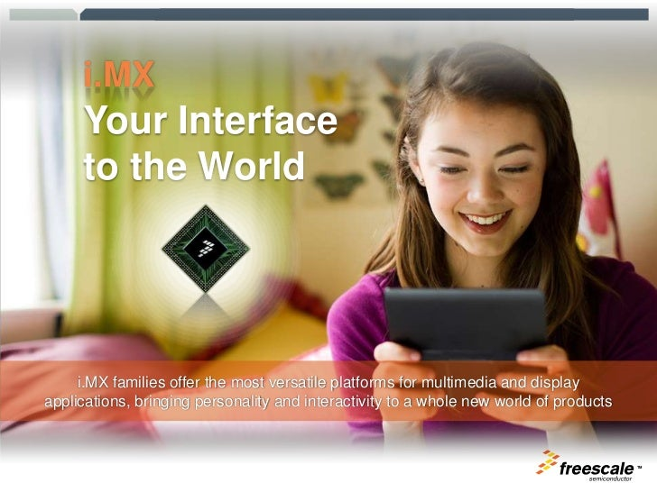 i.MX<br />Your Interface to the World<br />i.MX families offer the most versatile platforms for multimedia and display app...