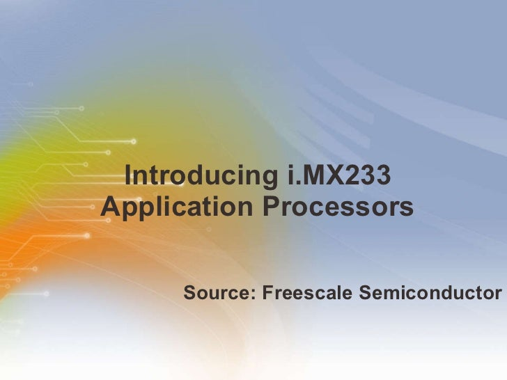 Introducing i.MX233 Application Processors <ul><li>Source: Freescale Semiconductor </li></ul>