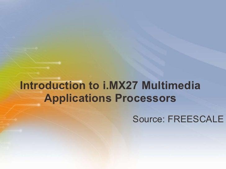 Introduction to i.MX27 Multimedia Applications Processors <ul><li>Source: FREESCALE </li></ul>