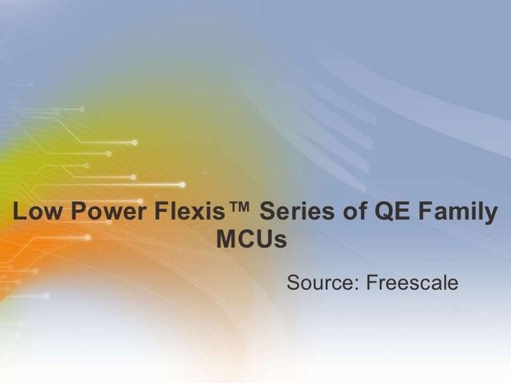 Low Power Flexis™ Series of QE Family MCUs  <ul><li>Source: Freescale </li></ul>