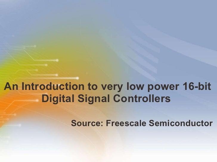 An Introduction to  very low power 16-bit Digital Signal Controllers  <ul><li>Source:  Freescale Semiconductor </li></ul>