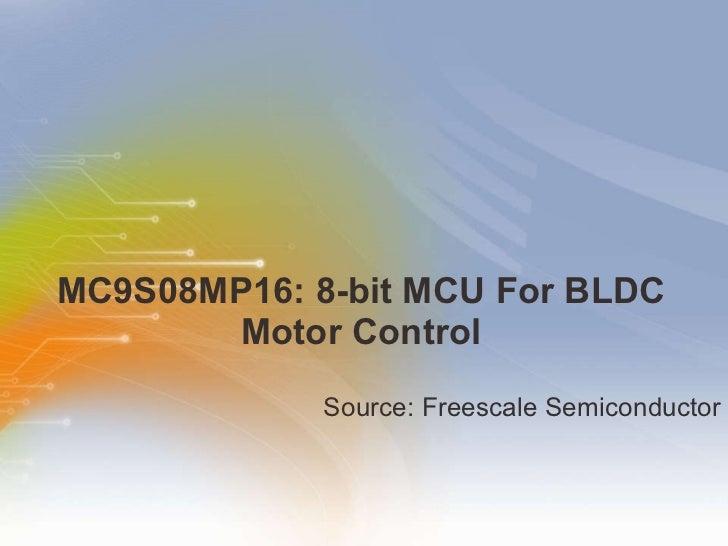 MC9S08MP16: 8-bit MCU For BLDC Motor Control <ul><li>Source: Freescale Semiconductor </li></ul>