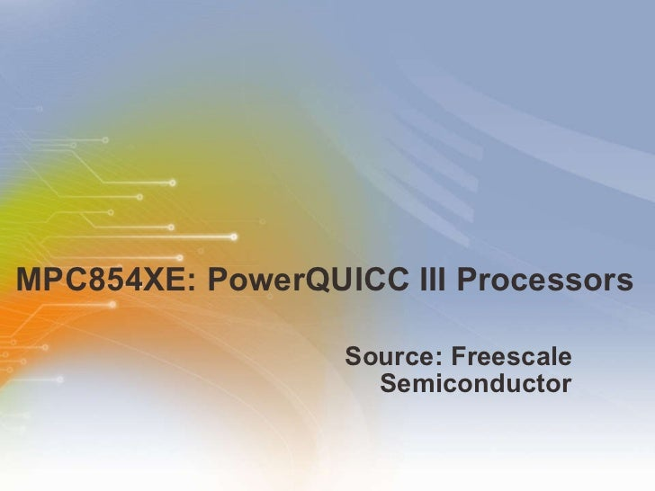MPC854XE: PowerQUICC III Processors <ul><li>Source: Freescale Semiconductor </li></ul>
