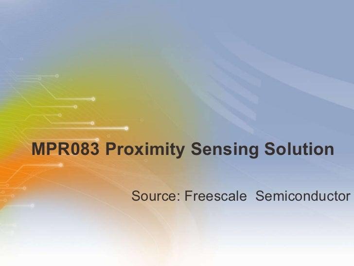 MPR083 Proximity Sensing Solution <ul><li>Source: Freescale  Semiconductor </li></ul>