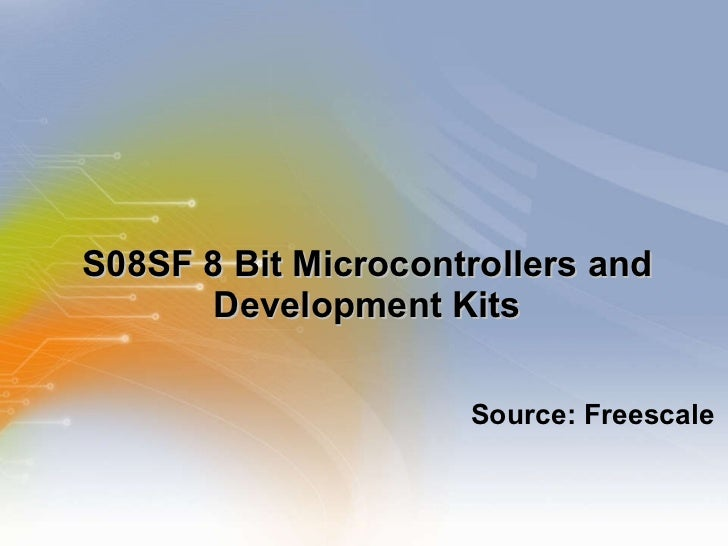 S08SF 8 Bit Microcontrollers and Development Kits <ul><li>Source: Freescale </li></ul>