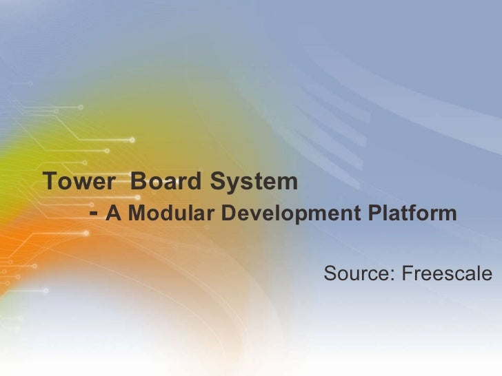 Tower  Board System   -  A Modular Development Platform <ul><li>Source: Freescale </li></ul>
