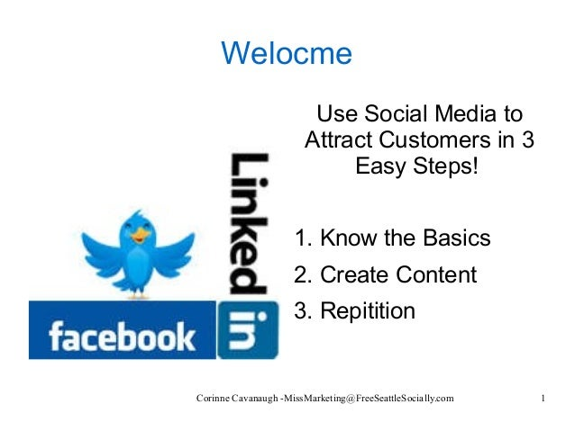 Corinne Cavanaugh -MissMarketing@FreeSeattleSocially.com 1 Welocme Use Social Media to Attract Customers in 3 Easy Steps! ...