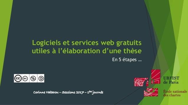Logiciels et services web gratuits utiles à l'élaboration d'une thèse En 5 étapes … Corinne Habarou – Sessions 2016 – 1ère...