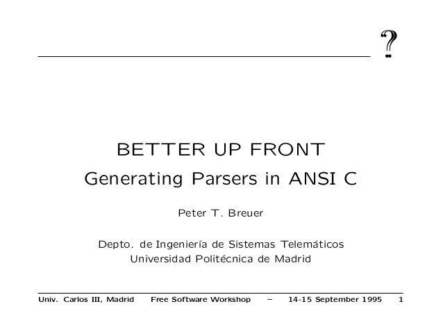 ?? BETTER UP FRONT Generating Parsers in ANSI C Peter T. Breuer Depto. de Ingenier´ıa de Sistemas Telem´aticos Universidad...