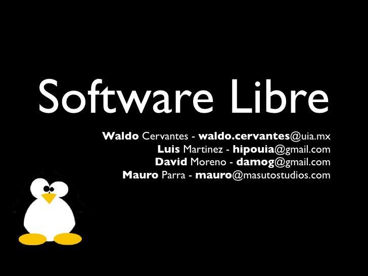 Software Libre    Waldo Cervantes - waldo.cervantes@uia.mx            Luis Martinez - hipouia@gmail.com            David M...