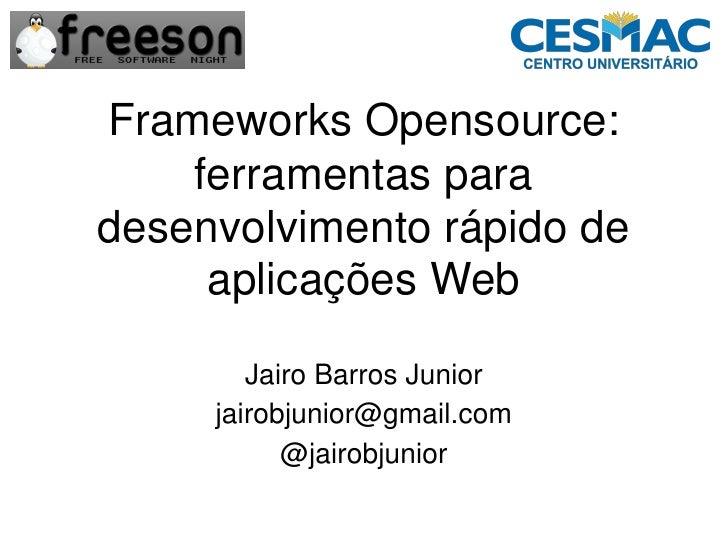 Frameworks Opensource:     ferramentas para desenvolvimento rápido de      aplicações Web          Jairo Barros Junior    ...
