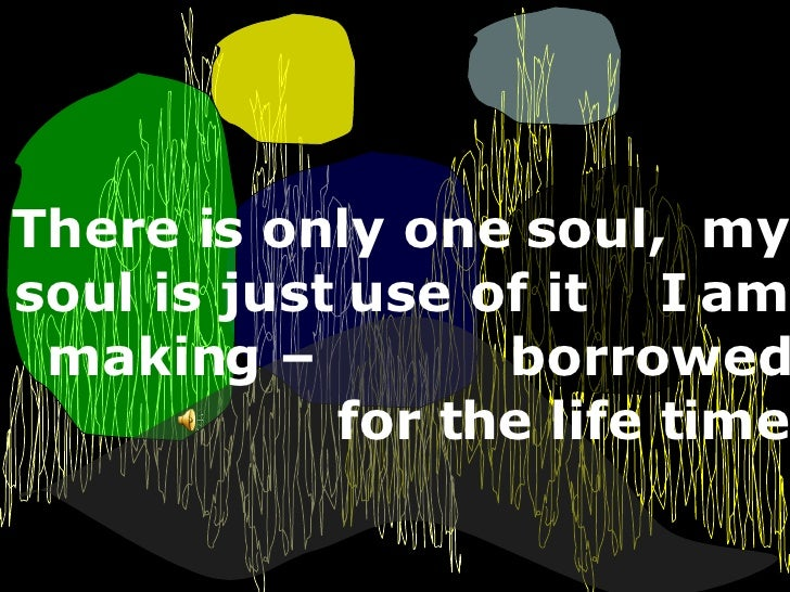 There is only one soul,  my soul is just use of it  I am making –  borrowed for the life time
