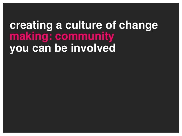 creating a culture of changeyou can be involvedmaking: community