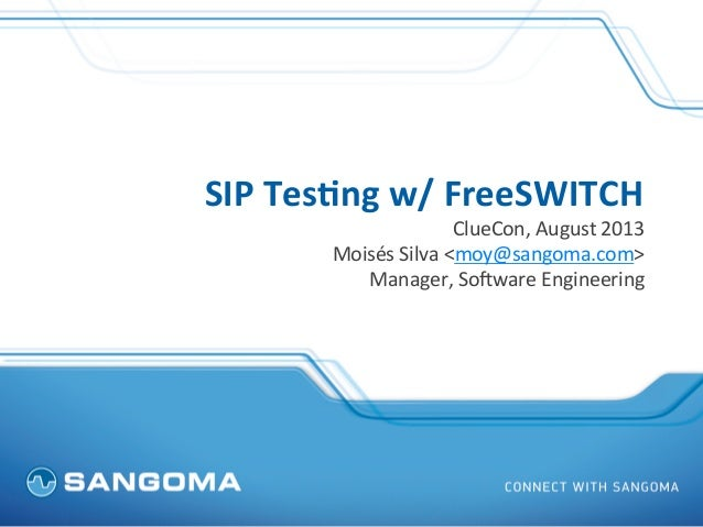 SIP	   Tes(ng	   w/	   FreeSWITCH	    ClueCon,	   August	   2013	    Moisés	   Silva	   <moy@sangoma.com>	    Manager,	   ...