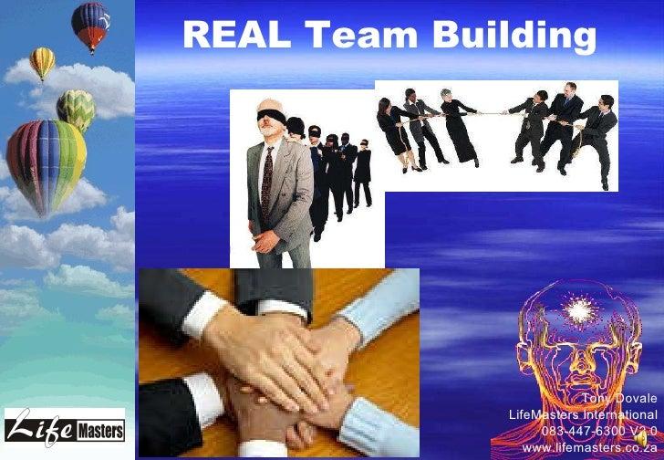 Tony Dovale LifeMasters International 083-447-6300 V2.0 www.lifemasters.co.za REAL Team Building