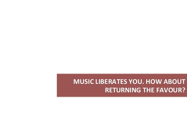 MUSIC  LIBERATES  YOU.  HOW  ABOUT     RETURNING  THE  FAVOUR?