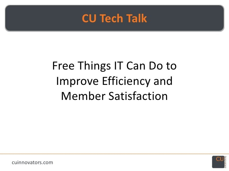 CU Tech Talk<br />Free Things IT Can Do to Improve Efficiency and Member Satisfaction<br />cuinnovators.com<br />