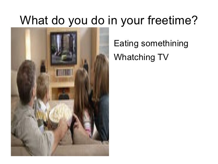 What do you do in your freetime? <ul><li>Eating somethining