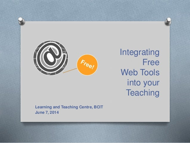 Integrating Free Web Tools into your Teaching Learning and Teaching Centre, BCIT June 7, 2014