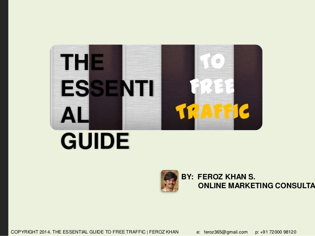 TO THE FREE ESSENTI TRAFFIC AL GUIDE  BY: FEROZ KHAN S. ONLINE MARKETING CONSULTA  COPYRIGHT 2014. THE ESSENTIAL GUIDE TO ...