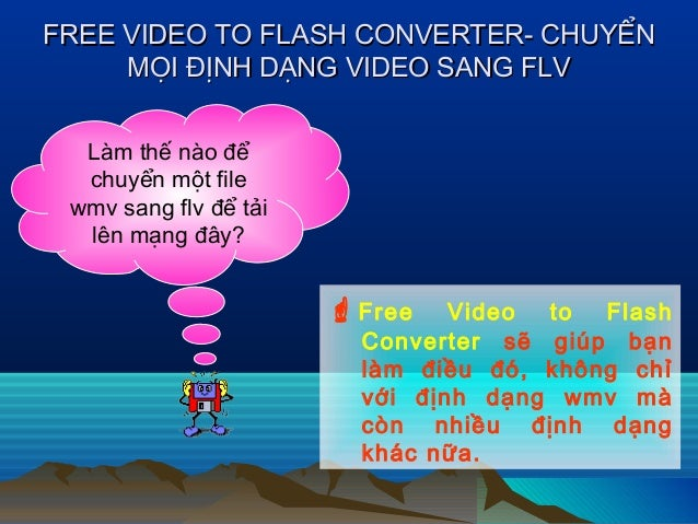 FREE VIDEO TO FLASH CONVERTER- CHUYỂNFREE VIDEO TO FLASH CONVERTER- CHUYỂN MỌI ĐỊNH DẠNG VIDEO SANG FLVMỌI ĐỊNH DẠNG VIDEO...