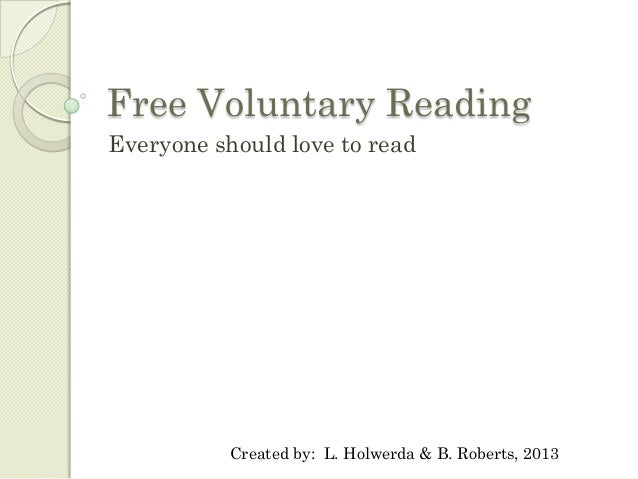 Free Voluntary ReadingEveryone should love to read           Created by: L. Holwerda & B. Roberts, 2013