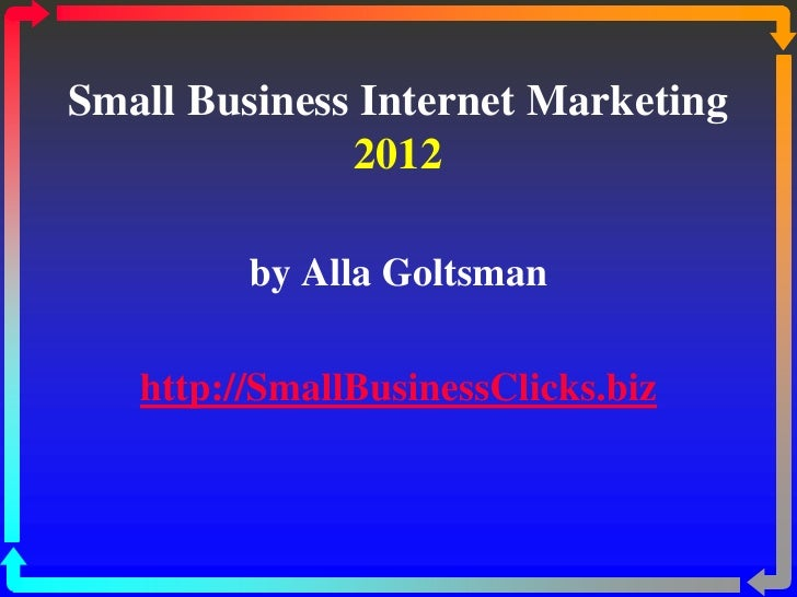 Small Business Internet Marketing              2012         by Alla Goltsman   http://SmallBusinessClicks.biz