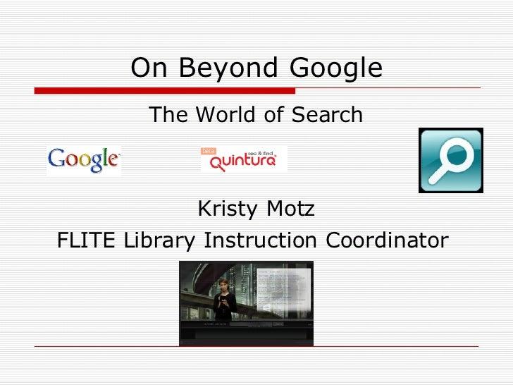 On Beyond Google <ul><li>The World of Search </li></ul><ul><li>Kristy Motz </li></ul><ul><li>FLITE Library Instruction Coo...