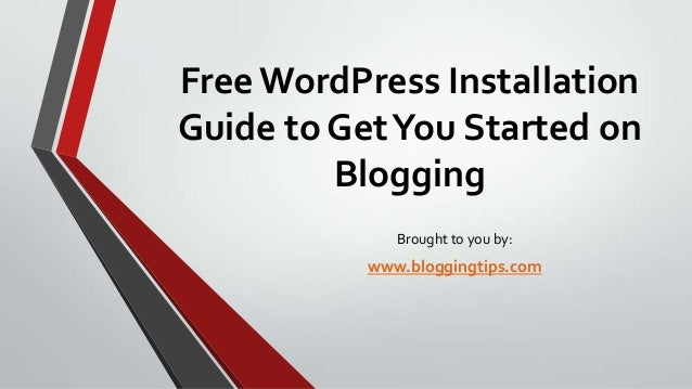 Free WordPress Installation Guide to Get You Started on Blogging Brought to you by:  www.bloggingtips.com