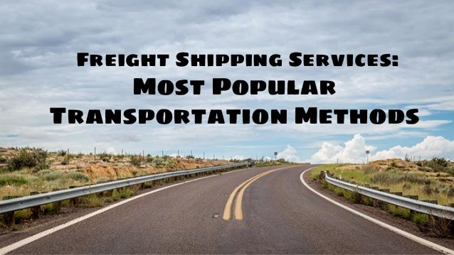 Freight Shipping Services Most Popular Transportation Methods