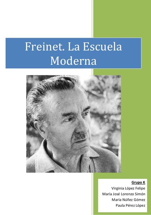 Freinet. La Escuela Moderna  Grupo K Virginia López Felipe María José Lorenzo Simón María Núñez Gómez Paula Pérez López