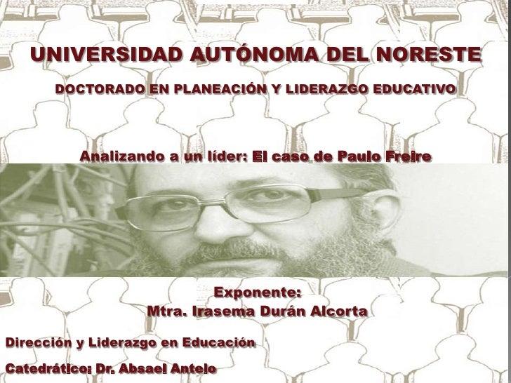 UNIVERSIDAD AUTÓNOMA DEL NORESTE <br />DOCTORADO EN PLANEACIÓN Y LIDERAZGO EDUCATIVO<br />Analizando a un líder: El caso d...