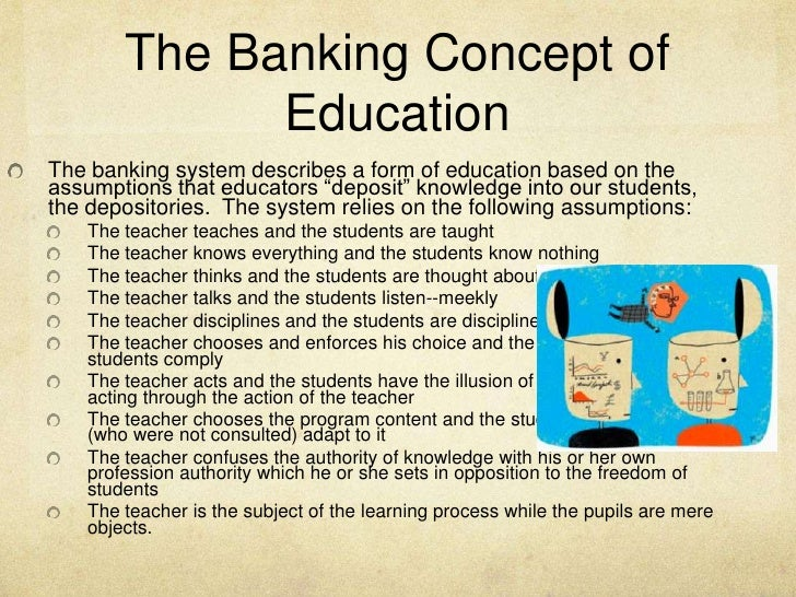 "essays on banking concept of education Brazilian educational reformist, paulo freire, utilizes his experiences to explicate  and criticize what he calls the ""banking concept"" of education  i had not read  any books or essays by paulo freire, or john taylor gatto, but i could have."