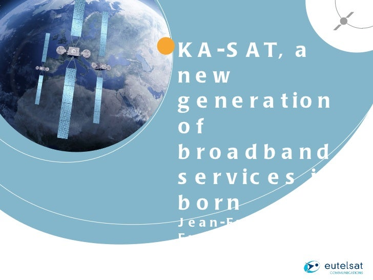 KA-SAT, a new generation of broadband services is born Jean-François Fremaux Director of Business Development Eutelsat
