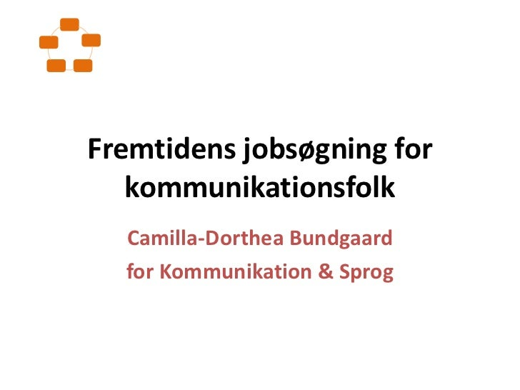 Fremtidens jobsøgning for kommunikationsfolk<br />Camilla-Dorthea Bundgaard<br />for Kommunikation & Sprog<br />