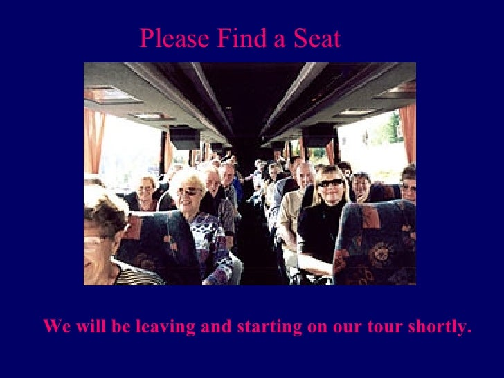 Please Find a Seat We will be leaving and starting on our tour shortly.