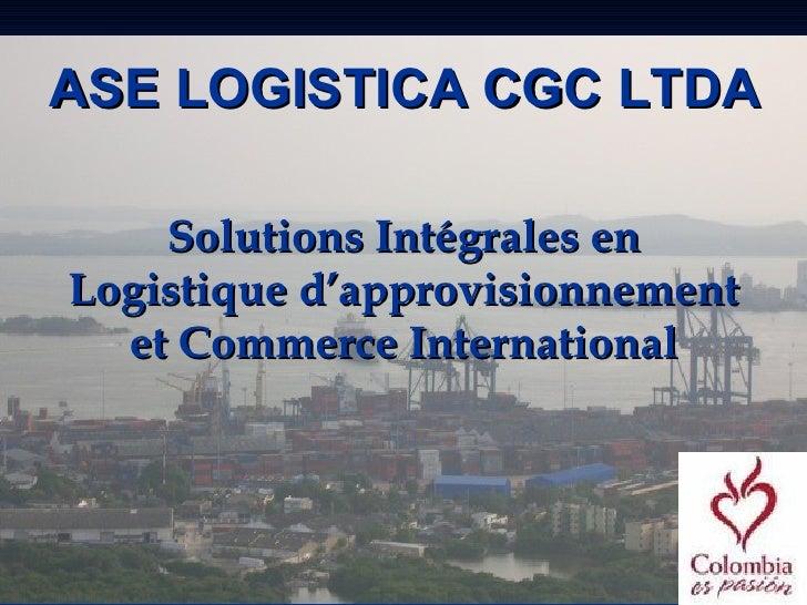 ASE LOGISTICA CGC LTDA      Solutions Intégrales en Logistique d'approvisionnement   et Commerce International