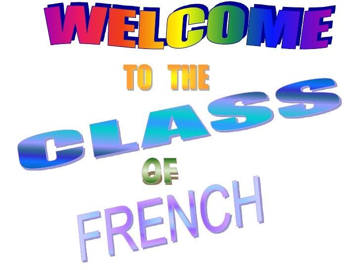 W E L C O M E<br />TO   THE<br />CLASS<br />OF<br />FRENCH<br />
