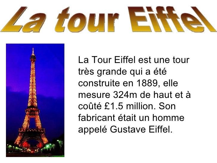 La tour Eiffel  La Tour Eiffel est une tour très grande qui a été construite en 1889, elle mesure 324m de haut et à coûté ...