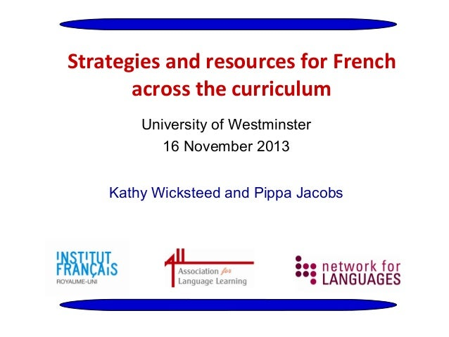 Strategies and resources for French across the curriculum University of Westminster 16 November 2013 Kathy Wicksteed and P...