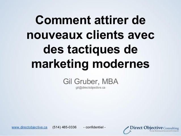 Comment attirer de nouveaux clients avec des tactiques de marketing modernes Gil Gruber, MBA gil@directobjective.ca www.di...