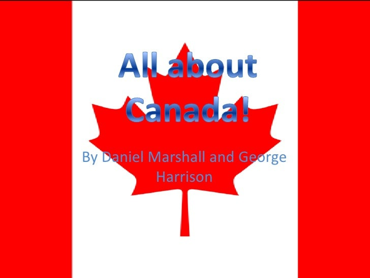 All about Canada!<br />By Daniel Marshall and George Harrison<br />