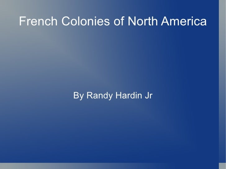 By Randy Hardin Jr French Colonies of North America